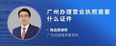 广州办理营业执照需要什么证件