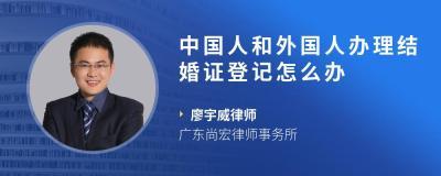 中国人和外国人办理结婚证登记怎么办